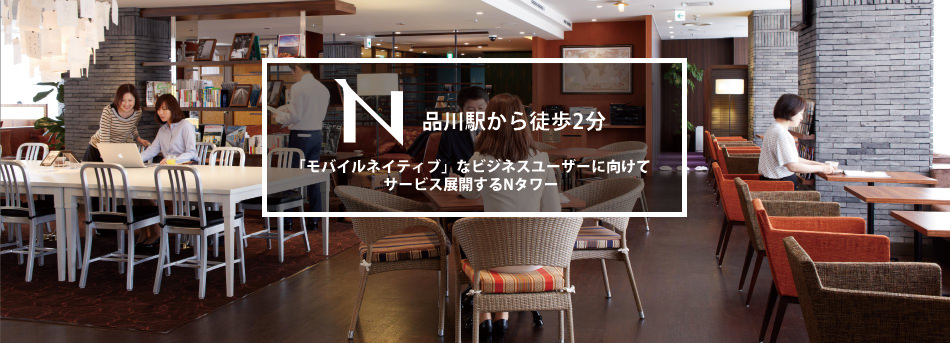 2 minutes on foot from Shinagawa StationN Tower—offering diverse services for mobile native business users./品川駅から徒歩2分~「モバイルネイティブ」なビジネスユーザーに向けてサービス展開するNタワー~